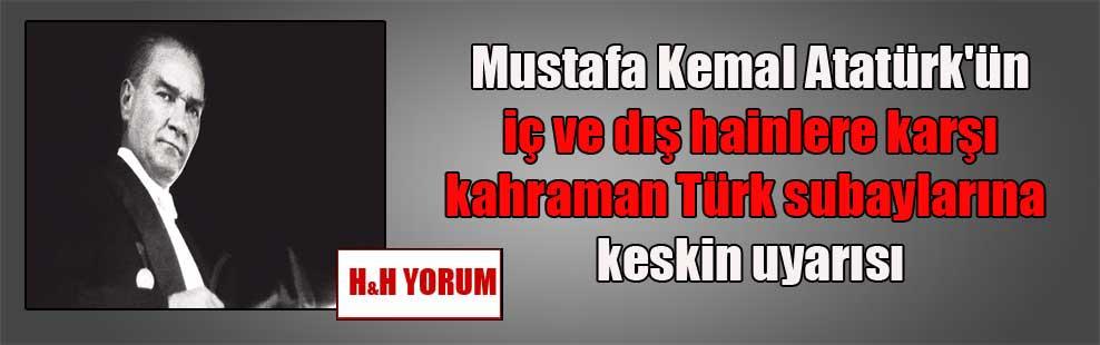 Mustafa Kemal Atatürk'ün iç ve dış hainlere karşı kahraman Türk subaylarına keskin uyarısı