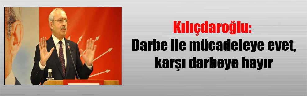 Kılıçdaroğlu: Darbe ile mücadeleye evet, karşı darbeye hayır