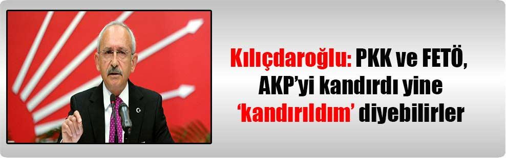 Kılıçdaroğlu: PKK ve FETÖ, AKP'yi kandırdı yine' kandırıldım' diyebilirler
