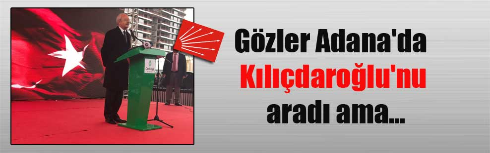Gözler Adana'da Kılıçdaroğlu'nu aradı ama…