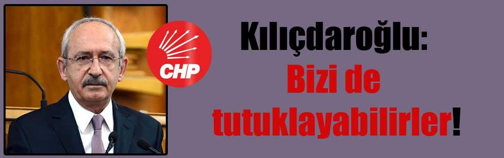 Kılıçdaroğlu: Bizi de tutuklayabilirler!