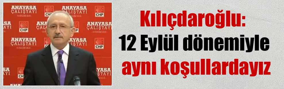 Kılıçdaroğlu: 12 Eylül dönemiyle aynı koşullardayız