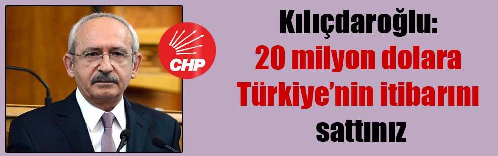 Kılıçdaroğlu: 20 milyon dolara Türkiye'nin itibarını sattınız