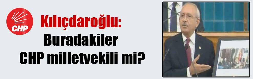 Kılıçdaroğlu: Buradakiler CHP milletvekili mi?