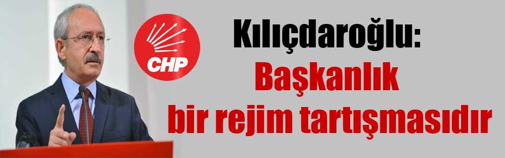 Kılıçdaroğlu: Başkanlık bir rejim tartışmasıdır