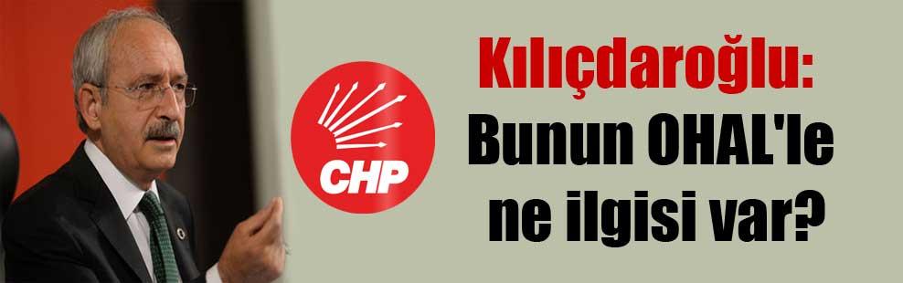 Kılıçdaroğlu: Bunun OHAL'le ne ilgisi var?