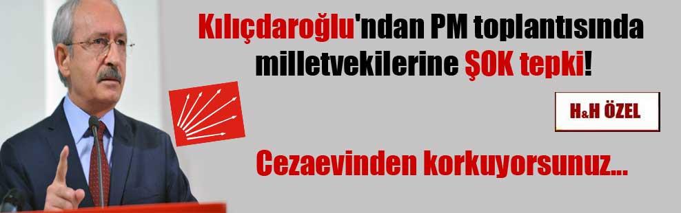 Kılıçdaroğlu'ndan PM toplantısında milletvekilerine ŞOK tepki! Cezaevinden korkuyorsunuz…