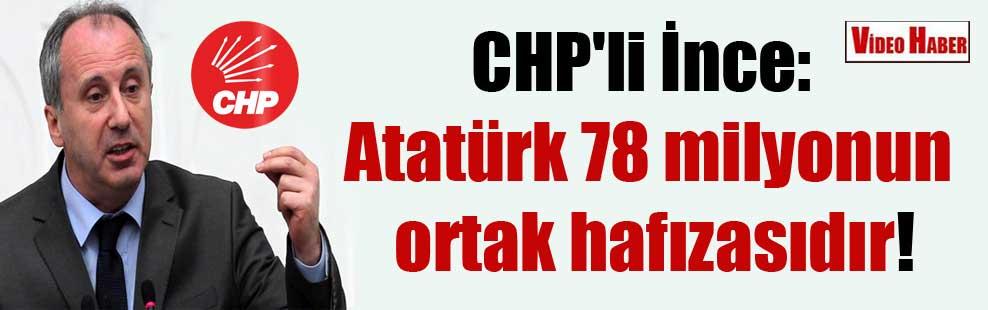 CHP'li İnce: Atatürk 78 milyonun ortak hafızasıdır!