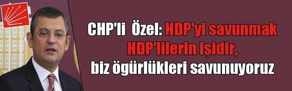 CHP'li  Özel: HDP'yi savunmak HDP'lilerin işidir, biz ögürlükleri savunuyoruz