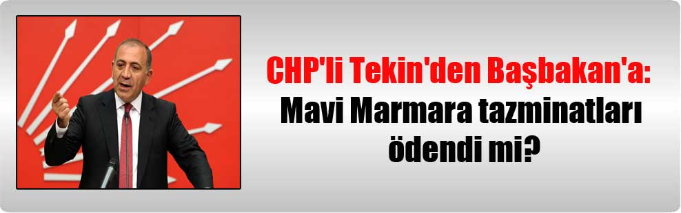 CHP'li Tekin'den Başbakan'a: Mavi Marmara tazminatları ödendi mi?
