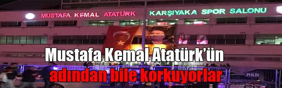 Mustafa Kemal Atatürk'ün adından bile korkuyorlar