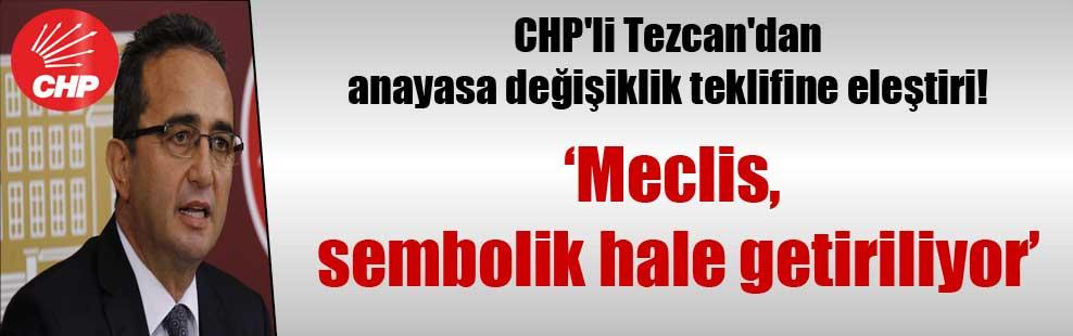 CHP'li Tezcan'dan anayasa değişiklik teklifine eleştiri!