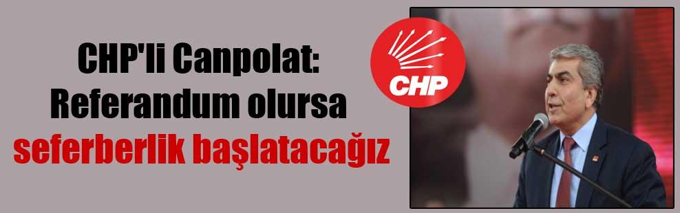 CHP'li Canpolat: Referandum olursa seferberlik başlatacağız
