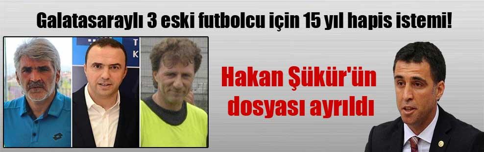 Galatasaraylı 3 eski futbolcu için 15 yıl hapis istemi! Hakan Şükür'ün dosyası ayrıldı