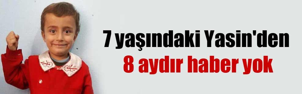 7 yaşındaki Yasin'den 8 aydır haber yok