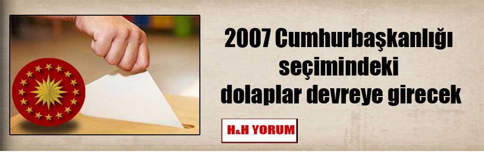 2007 Cumhurbaşkanlığı seçimindeki dolaplar devreye girecek