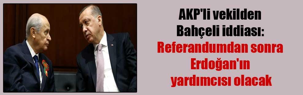 AKP'li vekilden Bahçeli iddiası: Referandumdan sonra Erdoğan'ın yardımcısı olacak
