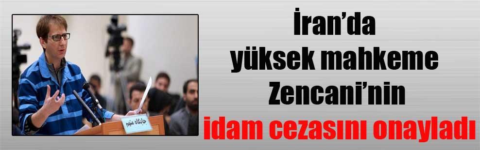 İran'da yüksek mahkeme Zencani'nin idam cezasını onayladı