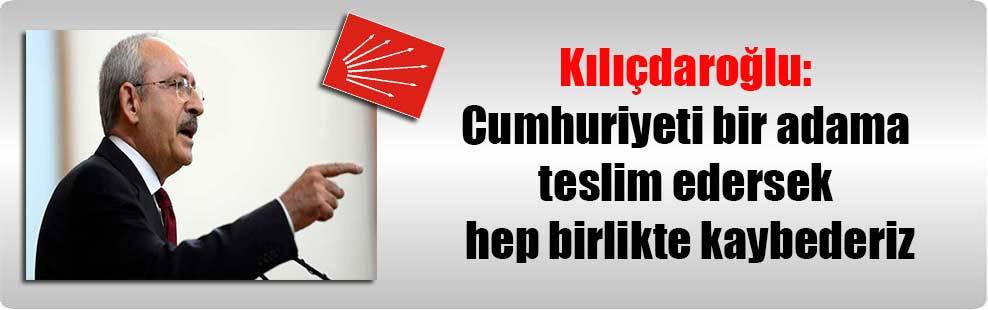 Kılıçdaroğlu: Cumhuriyeti bir adama teslim edersek hep birlikte kaybederiz