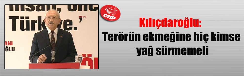 Kılıçdaroğlu: Terörün ekmeğine hiç kimse yağ sürmemeli