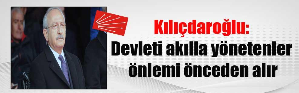 Kılıçdaroğlu: Devleti akılla yönetenler önlemi önceden alır