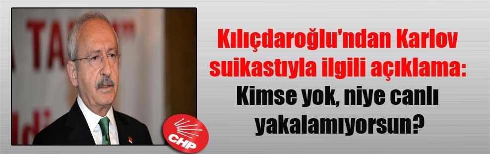 Kılıçdaroğlu'ndan Karlov suikastıyla ilgili açıklama: Kimse yok, niye canlı yakalamıyorsun?