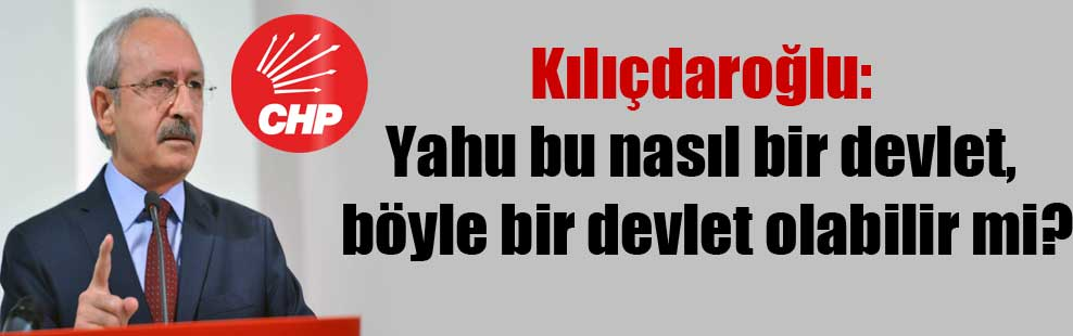 Kılıçdaroğlu: Yahu bu nasıl bir devlet, böyle bir devlet olabilir mi?