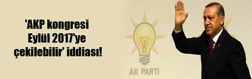 'AKP kongresi Eylül 2017'ye çekilebilir' iddiası!