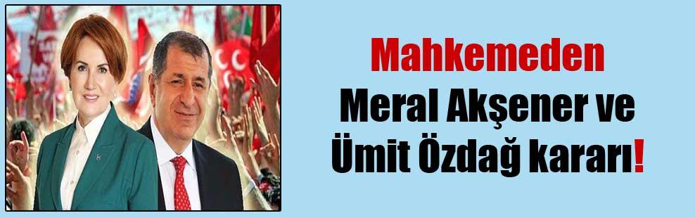 Mahkemeden Meral Akşener ve Ümit Özdağ kararı!