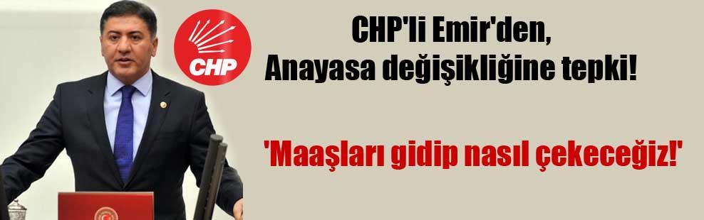 CHP'li Emir'den, Anayasa değişikliğine tepki! 'Maaşları gidip nasıl çekeceğiz!'