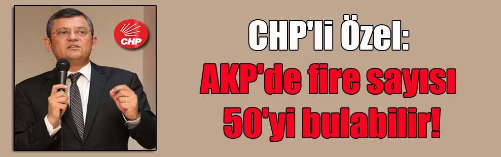 CHP'li Özel: AKP'de fire sayısı 50'yi bulabilir!