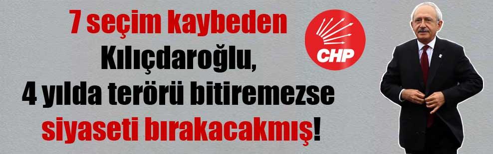 7 seçim kaybeden Kılıçdaroğlu, 4 yılda terörü bitiremezse siyaseti bırakacakmış!