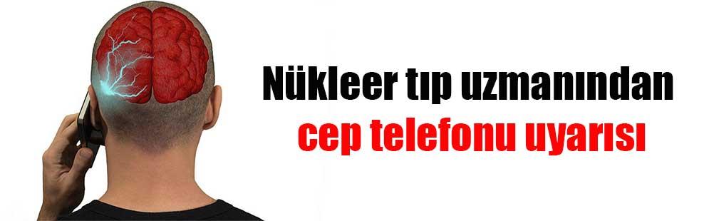 Nükleer tıp uzmanından cep telefonu uyarısı