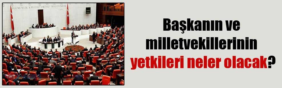 Başkanın ve milletvekillerinin yetkileri neler olacak?