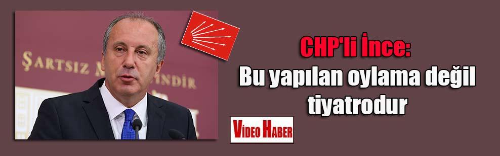 CHP'li İnce: Bu yapılan oylama değil tiyatrodur