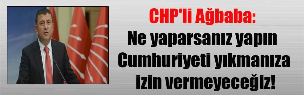 CHP'li Ağbaba: Ne yaparsanız yapın Cumhuriyeti yıkmanıza izin vermeyeceğiz!