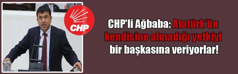 CHP'li Ağbaba: Atatürk'ün kendisine almadığı yetkiyi bir başkasına veriyorlar!