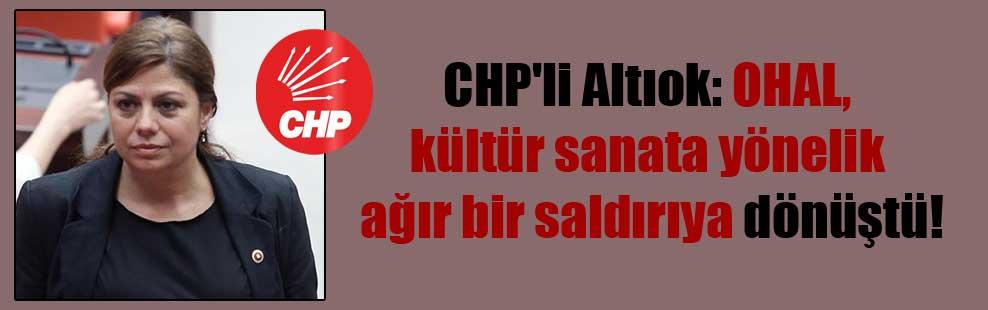 CHP'li Altıok: OHAL, kültür sanata yönelik ağır bir saldırıya dönüştü!