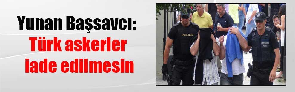 Yunan Başsavcı: Türk askerler iade edilmesin