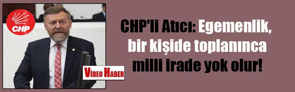 CHP'li Atıcı: Egemenlik bir kişide toplanınca milli irade yok olur!