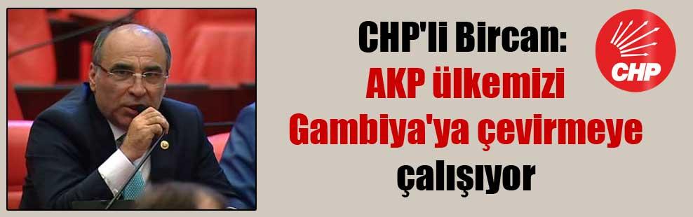 CHP'li Bircan: AKP ülkemizi Gambiya'ya çevirmeye çalışıyor
