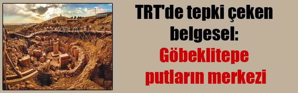 TRT'de tepki çeken belgesel: Göbeklitepe putların merkezi