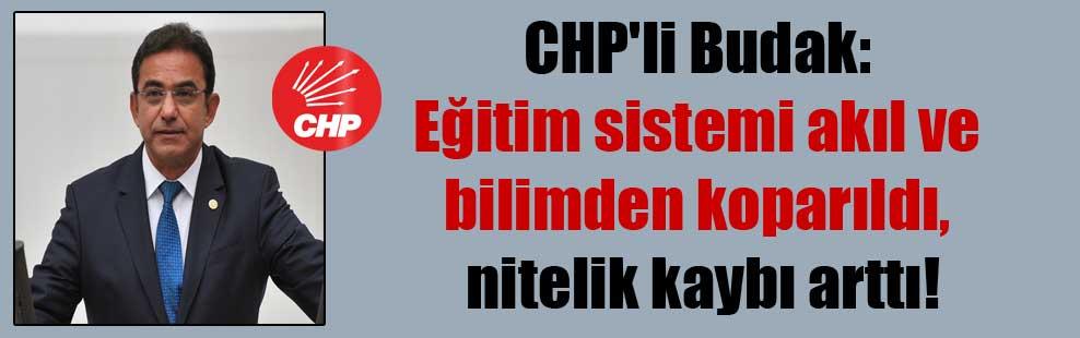 CHP'li Budak: Eğitim sistemi akıl ve bilimden koparıldı, nitelik kaybı arttı!