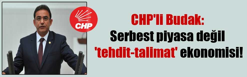 Chp'li Budak: Serbest piyasa değil 'tehdit-talimat' ekonomisi!