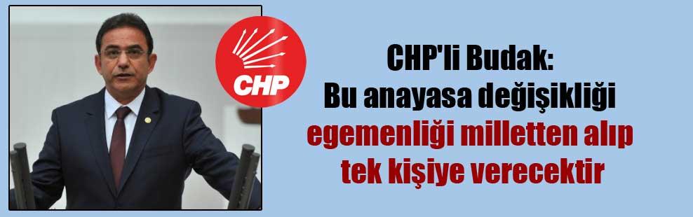CHP'li Budak: Bu anayasa değişikliği egemenliği milletten alıp tek kişiye verecektir