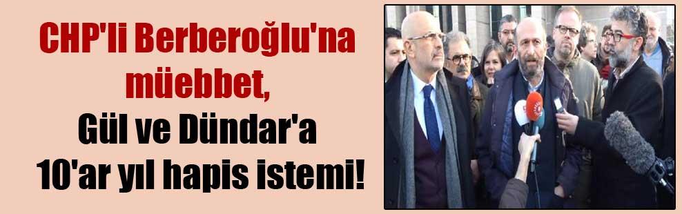 CHP'li Berberoğlu'na müebbet, Gül ve Dündar'a 10'ar yıl hapis istemi!