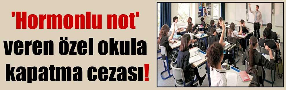 'Hormonlu not' veren özel okula kapatma cezası!