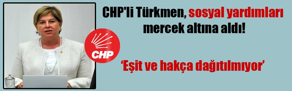 CHP'li Türkmen, sosyal yardımları mercek altına aldı!
