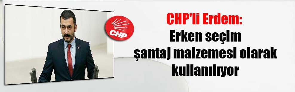 CHP'li Erdem: Erken seçim şantaj malzemesi olarak kullanılıyor