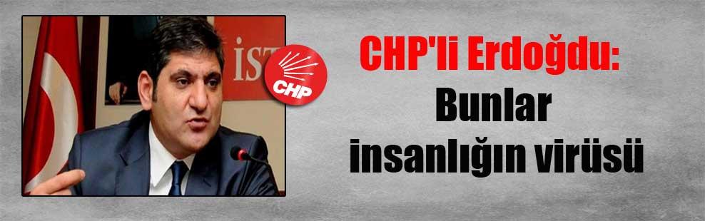 CHP'li Erdoğdu: Bunlar insanlığın virüsü